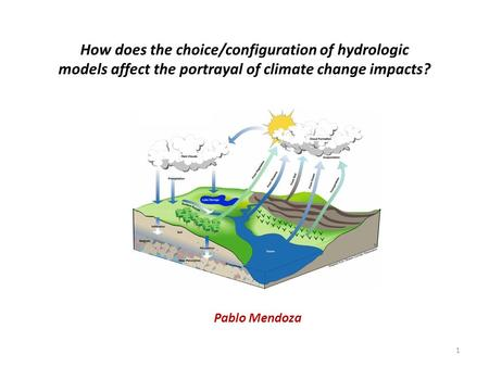 How does the choice/configuration of hydrologic models affect the portrayal of climate change impacts? Pablo Mendoza 1.