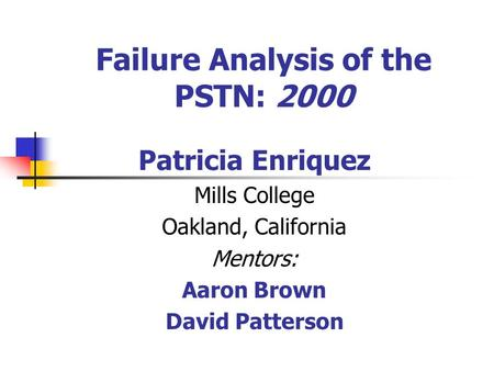 Failure Analysis of the PSTN: 2000 Patricia Enriquez Mills College Oakland, California Mentors: Aaron Brown David Patterson.