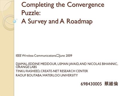 Completing the Convergence Puzzle: A Survey and A Roadmap IEEE Wireless Communications ‧ June 2009 DJAMAL-EDDINE MEDDOUR, USMAN JAVAID, AND NICOLAS BIHANNIC,