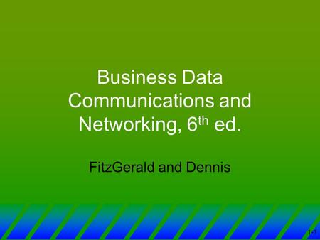 1-1 Business Data Communications and Networking, 6 th ed. FitzGerald and Dennis.
