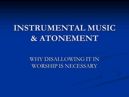 INSTRUMENTAL MUSIC & ATONEMENT WHY DISALLOWING IT IN WORSHIP IS NECESSARY.