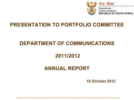 PRESENTATION TO PORTFOLIO COMMITTEE DEPARTMENT OF <strong>COMMUNICATIONS</strong> 2011/2012 ANNUAL REPORT 10 October 2012 A global leader in the development and use of.