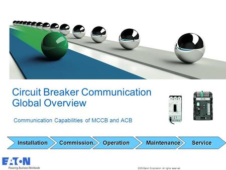 2009 Eaton Corporation. All rights reserved. 1 Circuit Breaker Communication Global Overview Communication Capabilities of MCCB and ACB Installation Installation.