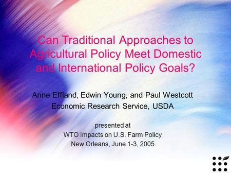 Can Traditional Approaches to Agricultural Policy Meet Domestic and International Policy Goals? Anne Effland, Edwin Young, and Paul Westcott Economic Research.
