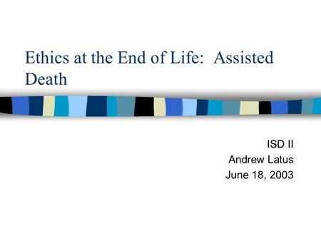 Ethics at the End of Life: Assisted Death ISD II Andrew Latus June 18, 2003.
