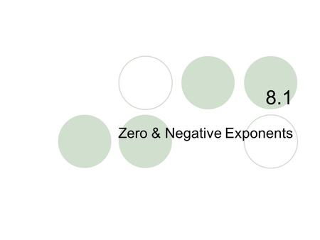 "8.1 Zero & Negative Exponents. 8.1 – Zero & Negative Exponents Goals / ""I can…""  Simplify expressions with zero and negative exponents  Evaluate exponential."