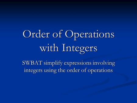 Order of Operations with Integers SWBAT simplify expressions involving integers using the order of operations.