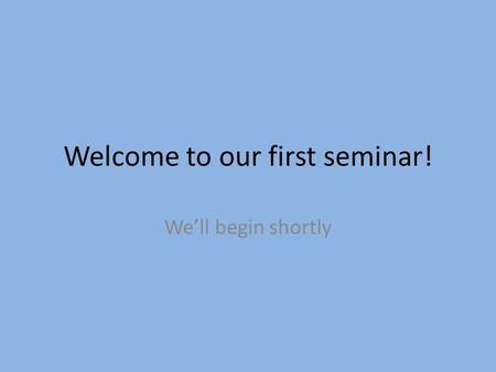 Welcome to our first seminar! We'll begin shortly.