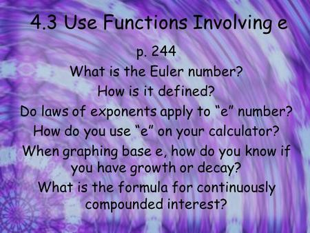 "4.3 Use Functions Involving e p. 244 What is the Euler number? How is it defined? Do laws of exponents apply to ""e"" number? How do you use ""e"" on your."