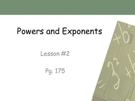 Powers and Exponents Lesson #2 Pg. 175.