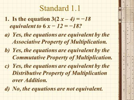 Standard 1.1 1. Is the equation 3(2 x – 4) = −18 equivalent to 6 x − 12 = −18? a)Yes, the equations are equivalent by the Associative Property of Multiplication.