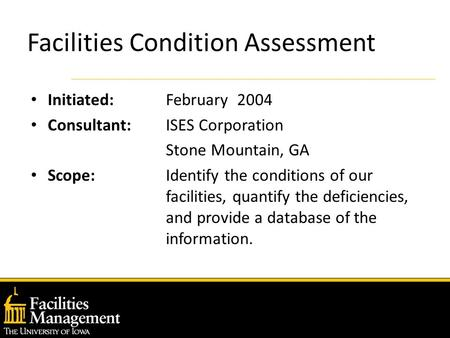 Facilities Condition Assessment Initiated: February 2004 Consultant: ISES Corporation Stone Mountain, GA Scope: Identify the conditions of our facilities,