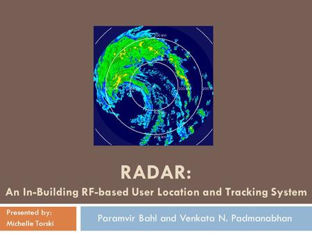 RADAR: An In-Building RF-based User Location and Tracking System Presented by: Michelle Torski Paramvir Bahl and Venkata N. Padmanabhan.