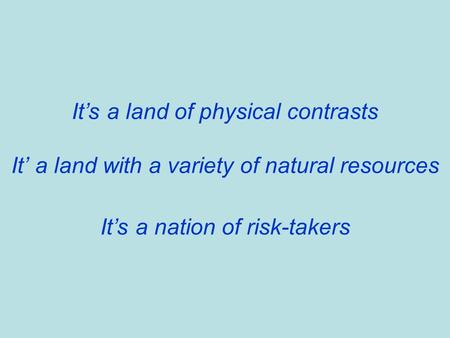 It's a land of physical contrasts It' a land with a variety of natural resources It's a nation of risk-takers.