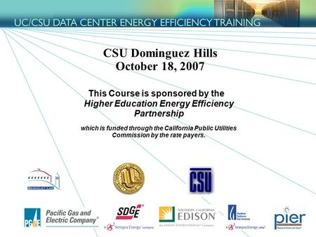 1 CSU Dominguez Hills October 18, 2007 This Course is sponsored by the Higher Education Energy Efficiency Partnership which is funded through the California.