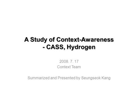 A Study of Context-Awareness - CASS, Hydrogen 2008. 7. 17 Context Team Summarized and Presented by Seungseok Kang.