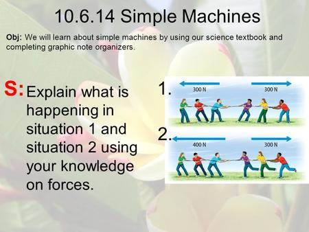 10.6.14 Simple Machines Obj: We will learn about simple machines by using our science textbook and completing graphic note organizers. S: 1. 2. Explain.