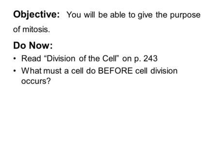 "Objective: You will be able to give the purpose of mitosis. Do Now: Read ""Division of the Cell"" on p. 243 What must a cell do BEFORE cell division occurs?"