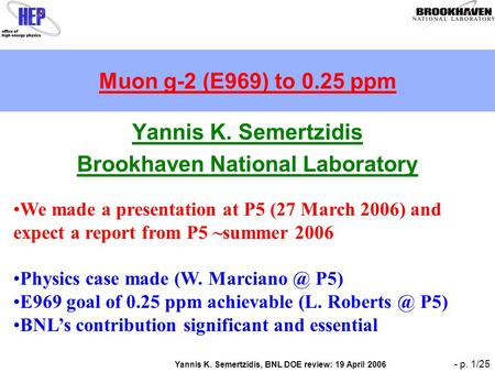 Yannis K. Semertzidis, BNL DOE review: 19 April 2006 - p. 1/25 Muon g-2 (E969) to 0.25 ppm Yannis K. Semertzidis Brookhaven National Laboratory We made.