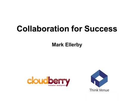 Collaboration for Success Mark Ellerby. In difficult economic times businesses often revert to more insular, self contained focus on their products and.