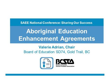 Aboriginal Education Enhancement Agreements Valerie Adrian, Chair Board of Education SD74, Gold Trail, BC SAEE National Conference: Sharing Our Success.