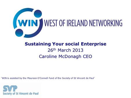 Sustaining Your social Enterprise 26 th March 2013 Caroline McDonagh CEO 'WIN is assisted by the Maureen O'Connell Fund of the Society of St Vincent de.