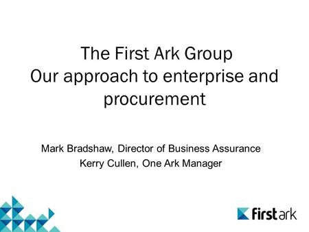 The First Ark Group Our approach to enterprise and procurement Mark Bradshaw, Director of Business Assurance Kerry Cullen, One Ark Manager.
