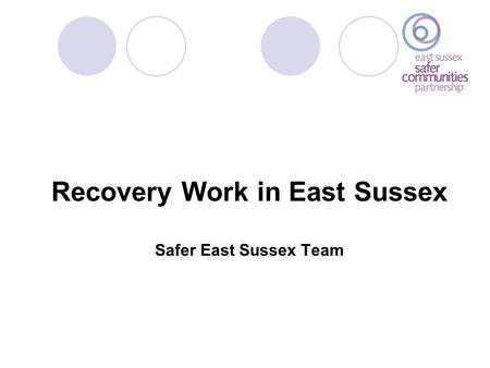 Recovery Work in East Sussex Safer East Sussex Team.