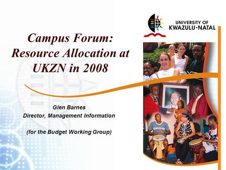 Campus Forum: Resource Allocation at UKZN in 2008 Glen Barnes Director, Management Information (for the Budget Working Group)