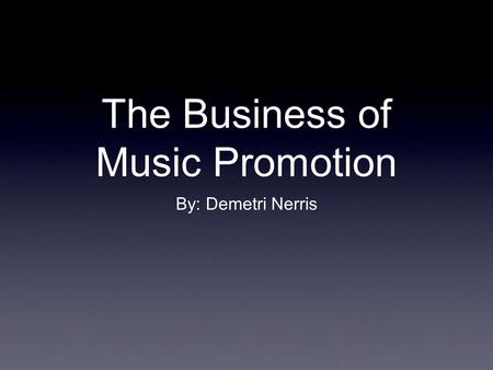 The Business of Music Promotion By: Demetri Nerris.