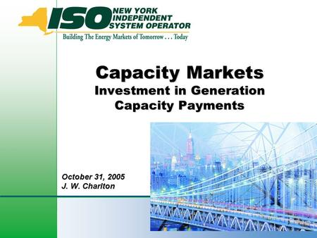 1 Capacity Markets Investment in Generation Capacity Payments October 31, 2005 J. W. Charlton.