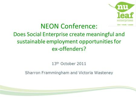NEON Conference: Does Social Enterprise create meaningful and sustainable employment opportunities for ex-offenders? 13 th October 2011 Sharron Frammingham.