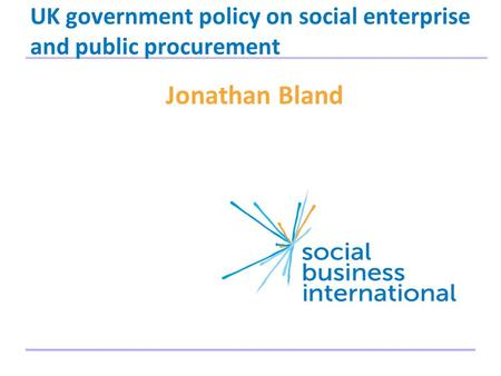 UK government policy on social enterprise and public procurement Jonathan Bland 1.