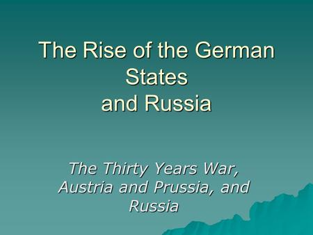 The Rise of the German States and Russia The Thirty Years War, Austria and Prussia, and Russia.