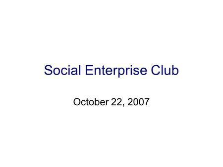 Social Enterprise Club October 22, 2007. What is Social Enterprise? Recognizing a social problem and using entrepreneurial principles to organize, create,