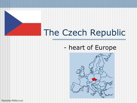 The Czech Republic - heart of Europe Markéta Müllerová.