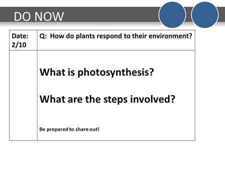 DO NOW Date: 2/10 Q: How do <strong>plants</strong> respond to their environment? What is photosynthesis? What are the steps involved? Be prepared to share out!