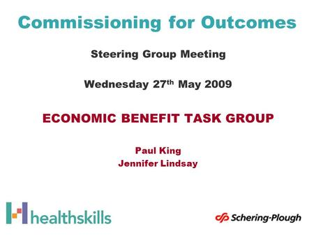 Commissioning for Outcomes Steering Group Meeting Wednesday 27 th May 2009 ECONOMIC BENEFIT TASK GROUP Paul King Jennifer Lindsay.