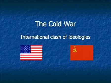 The Cold War International clash of ideologies. What was the Cold War? A conflict between the world's two super- powers – the U.S. and the Soviet Union.