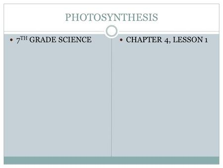 PHOTOSYNTHESIS 7 TH GRADE SCIENCE CHAPTER 4, LESSON 1.