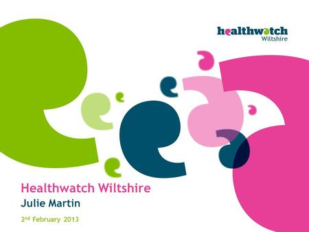 Healthwatch Wiltshire Julie Martin 2 nd February 2013.