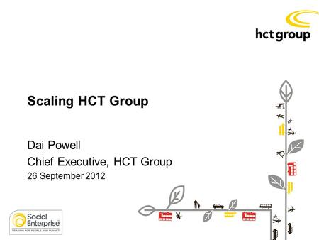 Scaling HCT Group Dai Powell Chief Executive, HCT Group 26 September 2012.