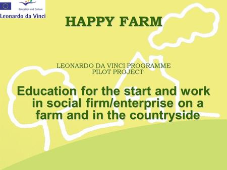 HAPPY FARM LEONARDO DA VINCI PROGRAMME PILOT PROJECT Education for the start and work in social firm/enterprise on a farm and in the countryside.
