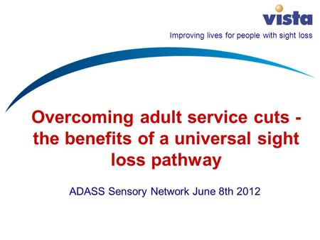 Improving lives for people with sight loss Overcoming adult service cuts - the benefits of a universal sight loss pathway ADASS Sensory Network June 8th.