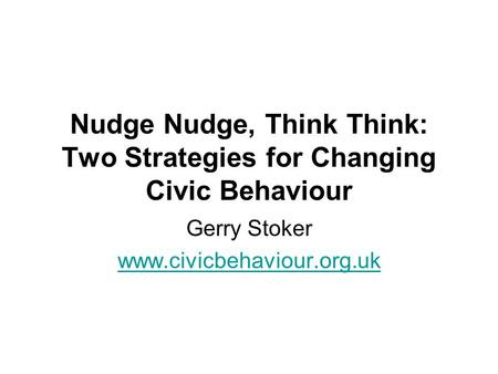 Nudge Nudge, Think Think: Two Strategies for Changing Civic Behaviour Gerry Stoker www.civicbehaviour.org.uk.