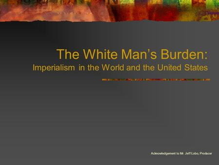 The White Man's Burden: Imperialism in the World and the United States Acknowledgement to Mr. Jeff Lobo, Producer.