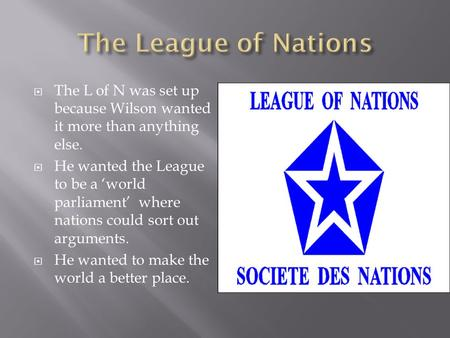  The L of N was set up because Wilson wanted it more than anything else.  He wanted the League to be a 'world parliament' where nations could sort out.