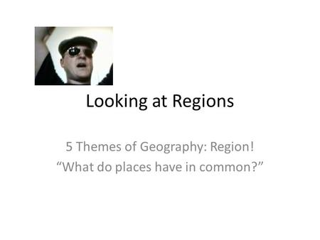 "Looking at Regions 5 Themes of Geography: Region! ""What do places have in common?"""