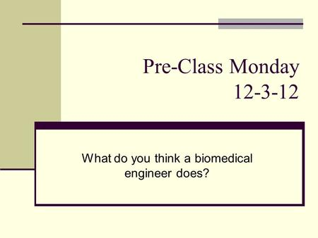 Pre-Class Monday 12-3-12 What do you think a biomedical engineer does?