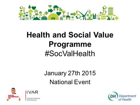 Health and Social Value Programme #SocValHealth January 27th 2015 National Event.